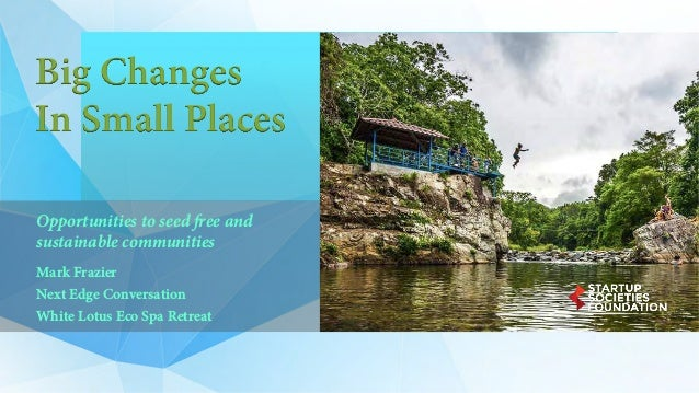 Big Changes In Small Places Opportunities to seed free and sustainable communities Mark Frazier Next Edge Conversation Whi...