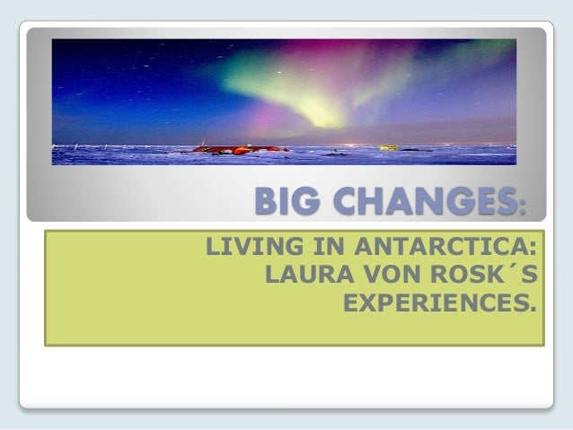 BIG CHANGES: LIVING IN ANTARCTICA: LAURA VON ROSK´S EXPERIENCES.