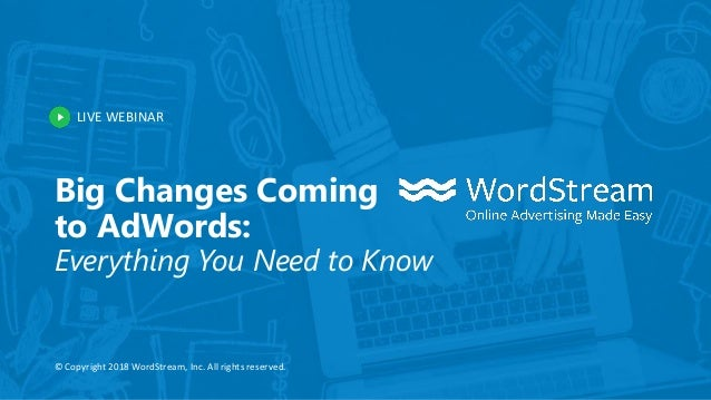 LIVE WEBINAR © Copyright 2018 WordStream, Inc. All rights reserved. Big Changes Coming to AdWords: Everything You Need to ...
