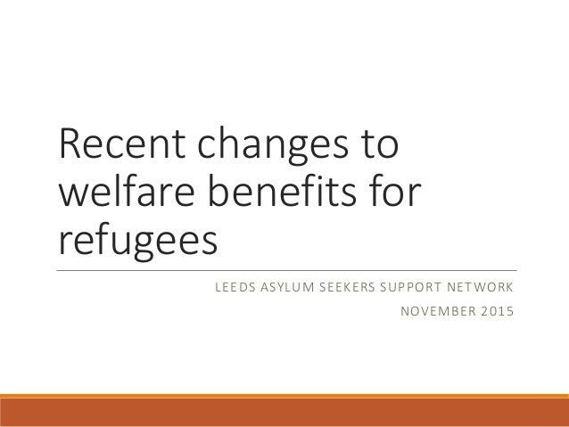 Recent changes to welfare benefits for refugees LEEDS ASYLUM SEEKERS SUPPORT NETWORK NOVEMBER 2015