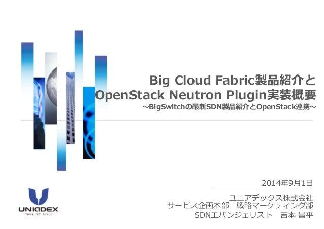 2014年9月1日  ユニアデックス株式会社 サービス企画本部戦略マーケティング部  SDNエバンジェリスト吉本昌平  Big Cloud Fabric製品紹介と OpenStackNeutronPlugin実装概要 ~BigSwitchの最新...