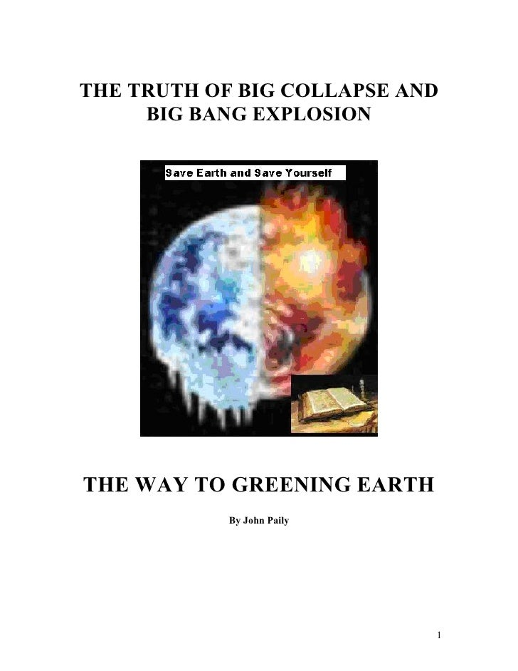 THE TRUTH OF BIG COLLAPSE AND      BIG BANG EXPLOSION     THE WAY TO GREENING EARTH             By John Paily             ...