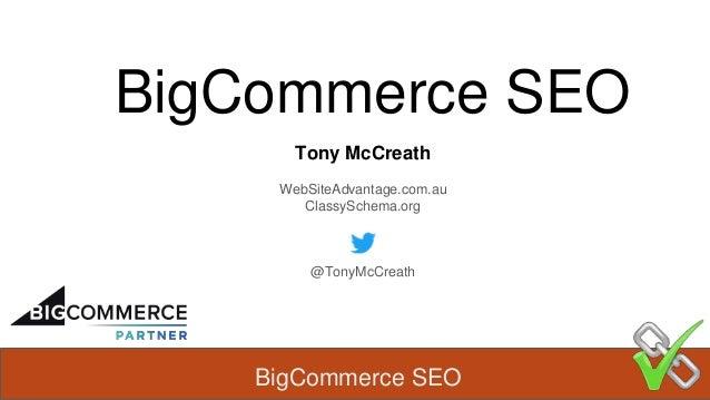 BigCommerce SEO BigCommerce SEO Tony McCreath WebSiteAdvantage.com.au ClassySchema.org @TonyMcCreath
