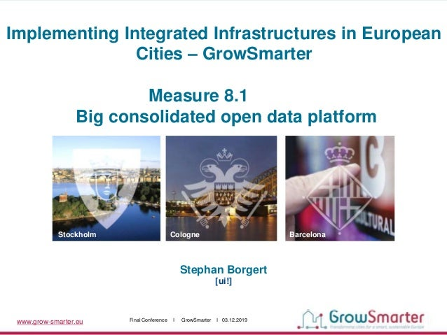 www.grow-smarter.eu Final Conference I GrowSmarter I 03.12.2019 Stephan Borgert [ui!] Stockholm Cologne Barcelona Implemen...