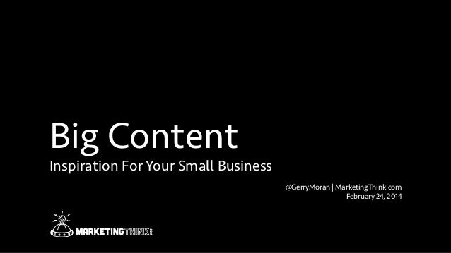 Big Content Inspiration For Your Small Business @GerryMoran | MarketingThink.com February 24, 2014