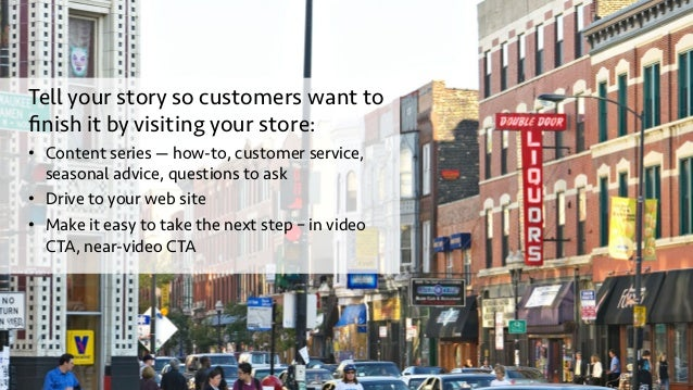 Tell your story so customers want to finish it by visiting your store: • Content series — how-to, customer service, season...