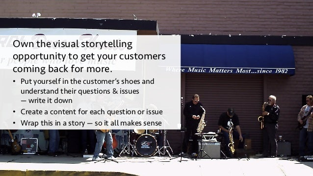 Own the visual storytelling opportunity to get your customers coming back for more. • Put yourself in the customer's shoe...