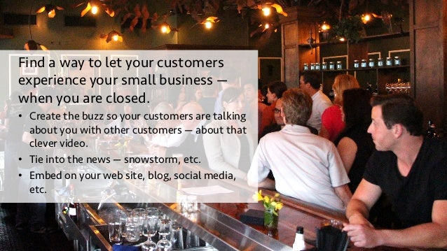 Find a way to let your customers experience your small business — when you are closed. • Create the buzz so your customer...