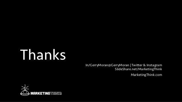 Thanks In/GerryMoran@GerryMoran   Twitter & Instagram SlideShare.net/MarketingThink MarketingThink.com