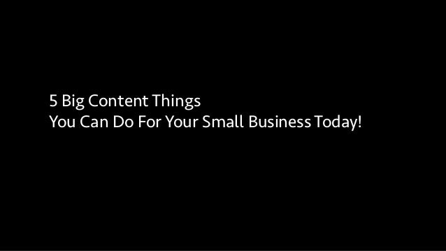 5 Big Content Things You Can Do For Your Small Business Today!