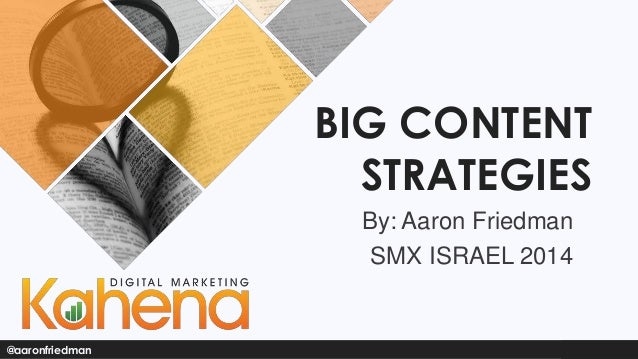 BIG CONTENT STRATEGIES By: Aaron Friedman SMX ISRAEL 2014  @aaronfriedman
