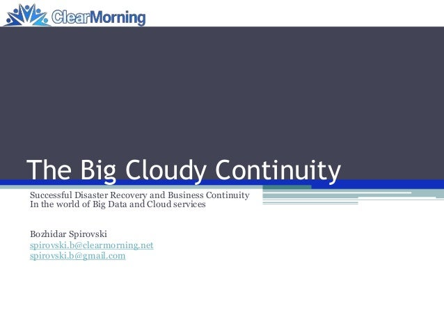 The Big Cloudy Continuity Successful Disaster Recovery and Business Continuity In the world of Big Data and Cloud services...