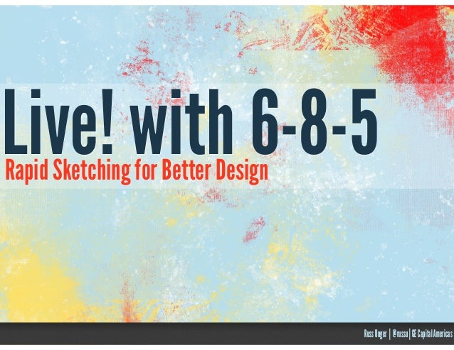 Live! with 6-8-5 Rapid Sketching for Better Design  Russ Unger | @russu | GE Capital Americas
