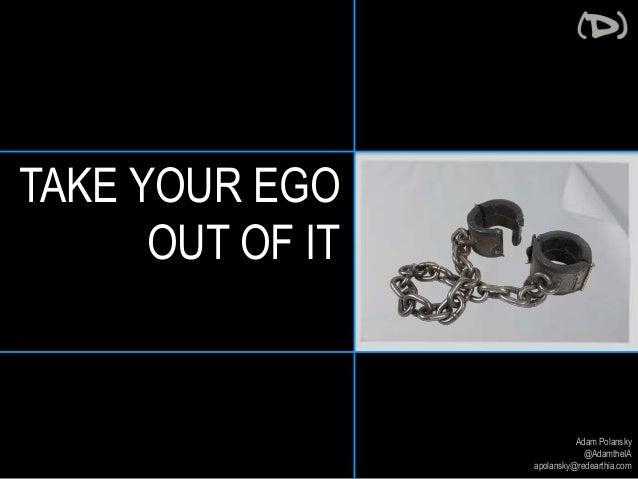 Adam Polansky  @AdamtheIA  apolansky@redearthia.com  TAKE YOUR EGO  OUT OF IT