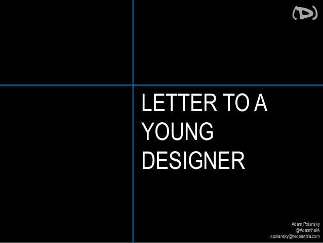 Adam Polansky  @AdamtheIA  apolansky@redearthia.com  LETTER TO A  YOUNG  DESIGNER