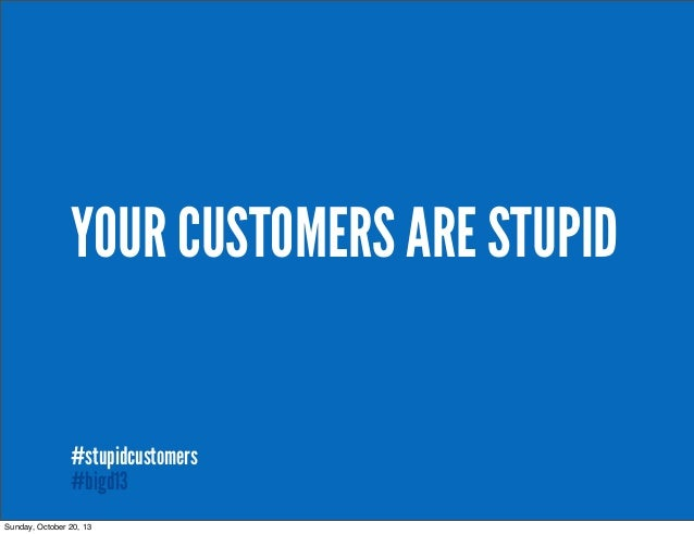 YOUR CUSTOMERS ARE STUPID #stupidcustomers #bigd13 Sunday, October 20, 13  #stupidcustomers
