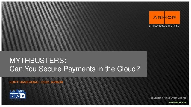 The Leader in Active Cyber Defense MYTHBUSTERS: Can You Secure Payments in the Cloud? KURT HAGERMAN | CISO, ARMOR SEPTEMBE...