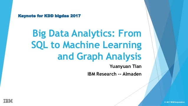 © 2017 IBM Corporation Big Data Analytics: From SQL to Machine Learning and Graph Analysis Yuanyuan Tian IBM Research -- A...