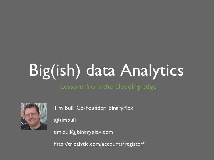 Big(ish) data Analytics Lessons from the bleeding edge Tim Bull: Co-Founder, BinaryPlex <ul><ul><li>@timbull