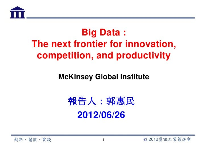 Big Data :The next frontier for innovation, competition, and productivity      McKinsey Global Institute        報告人:郭惠民   ...