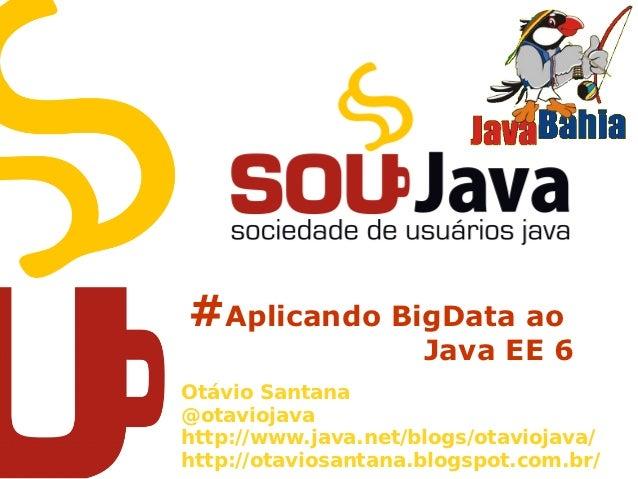 #Aplicando BigData ao                     Java EE 6Otávio Santana@otaviojavahttp://www.java.net/blogs/otaviojava/http://ot...