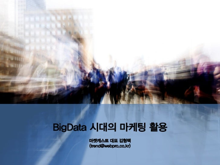 BigData 시대의 마케팅 활용     마켓캐스트 대표 김형택     (trend@webpro.co.kr)