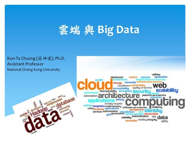 雲端 與 Big DataKun-Ta Chuang (莊坤達), Ph.D.Assistant ProfessorNational Cheng Kung University