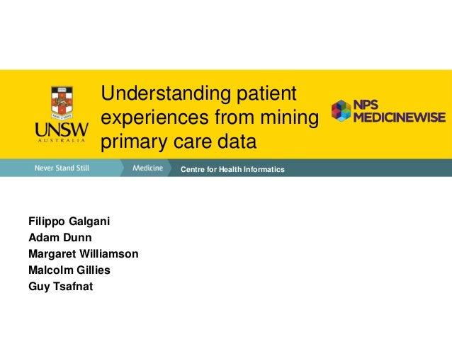Understanding patientexperiences from miningprimary care dataCentre for Health InformaticsFilippo GalganiAdam DunnMargaret...