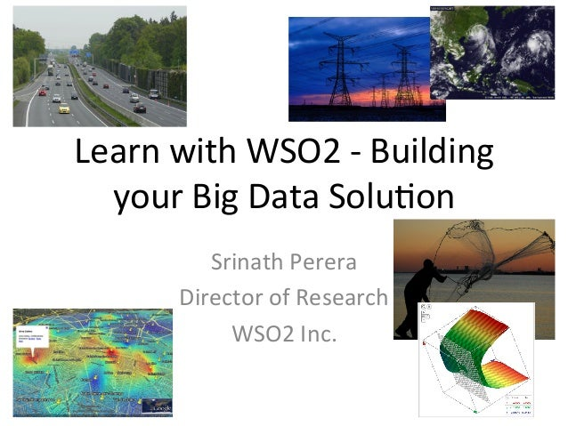 Learn	   with	   WSO2	   -­‐	   Building	    your	   Big	   Data	   Solu8on	    	   Srinath	   Perera	    Director	   of	 ...