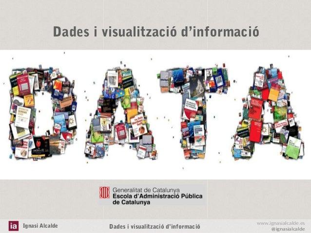 Dades i visualització d'informació  Ignasi Alcalde  Dades i visualització d'informació  www.ignasialcalde.es @ignasialcald...