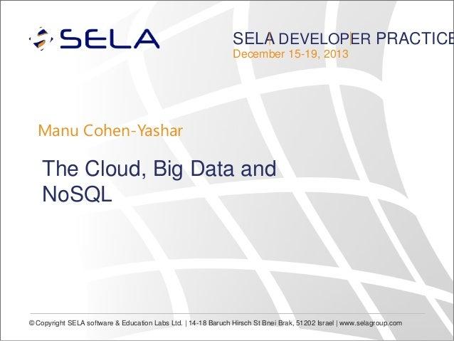 SELA DEVELOPER PRACTICE December 15-19, 2013  Manu Cohen-Yashar  The Cloud, Big Data and NoSQL  © Copyright SELA software ...