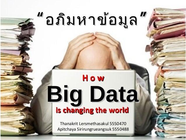 """"""" อภิม หาข้อ มูล """" How  Big Data is changing the world Thanakrit Lersmethasakul 5550470 Apitchaya Sirirungrueangsuk 555048..."""