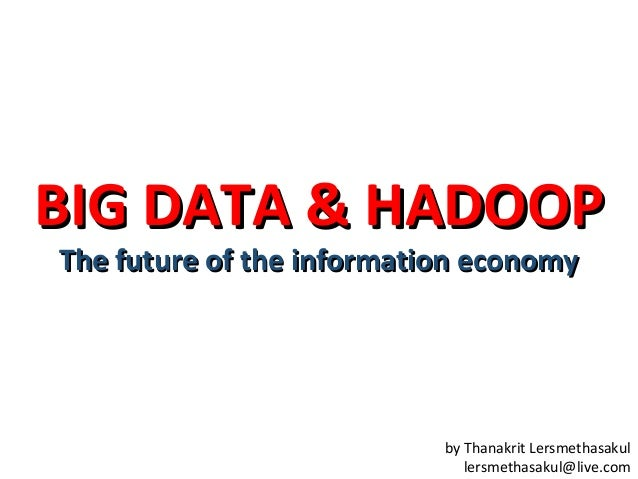 BIG DATA & HADOOP The future of the information economy  by Thanakrit Lersmethasakul lersmethasakul@live.com