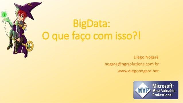 BigData: O que faço com isso?! Diego Nogare nogare@ngrsolutions.com.br www.diegonogare.net
