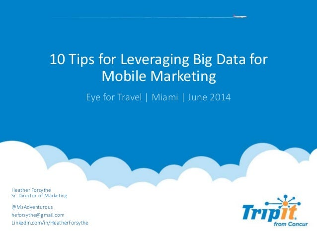 10 Tips for Leveraging Big Data for Mobile Marketing Eye for Travel | Miami | June 2014 Heather Forsythe Sr. Director of M...