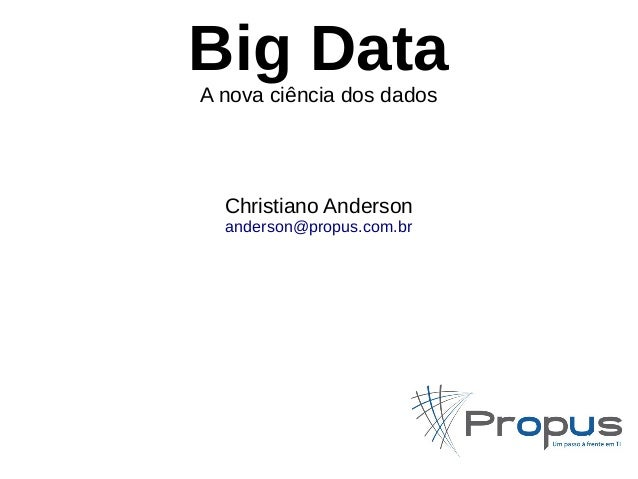 Big Data  A nova ciência dos dados  Christiano Anderson  anderson@propus.com.br