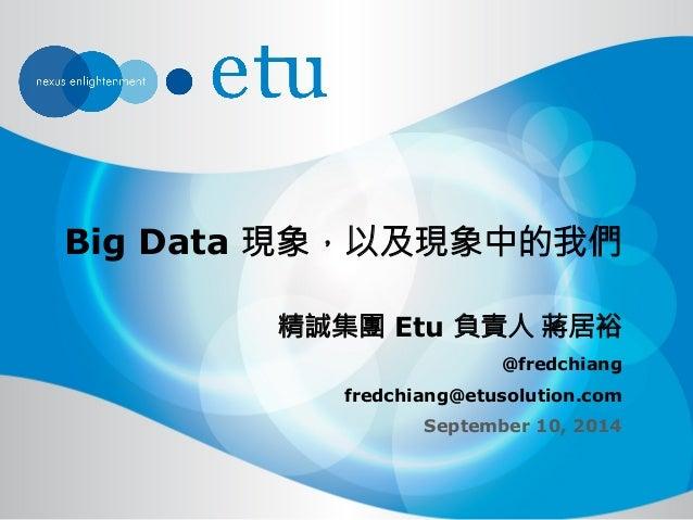 Big Data 現象,以及現象中的我們  精誠集團 Etu 負責人 蔣居裕  @fredchiang  fredchiang@etusolution.com  September 10, 2014