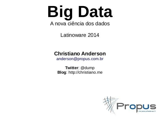 Big Data  A nova ciência dos dados  Latinoware 2014  Christiano Anderson  anderson@propus.com.br  Twitter: @dump  Blog: ht...