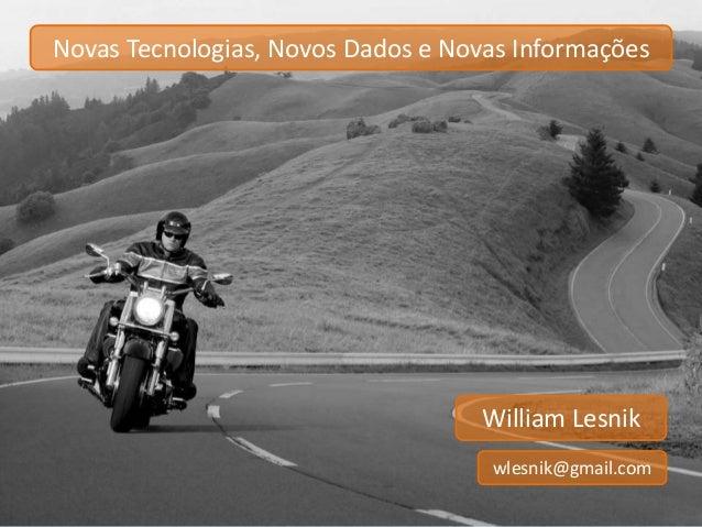 Novas Tecnologias, Novos Dados e Novas Informações  William Lesnik  wlesnik@gmail.com