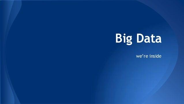 Big Data  we're inside