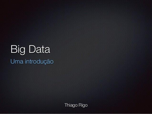 Big Data Uma introdução Thiago Rigo