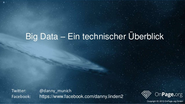 Big Data – Ein technischer Überblick Copyright ©: 2015 OnPage.org GmbH Twitter: @danny_munich Facebook: https://www.facebo...