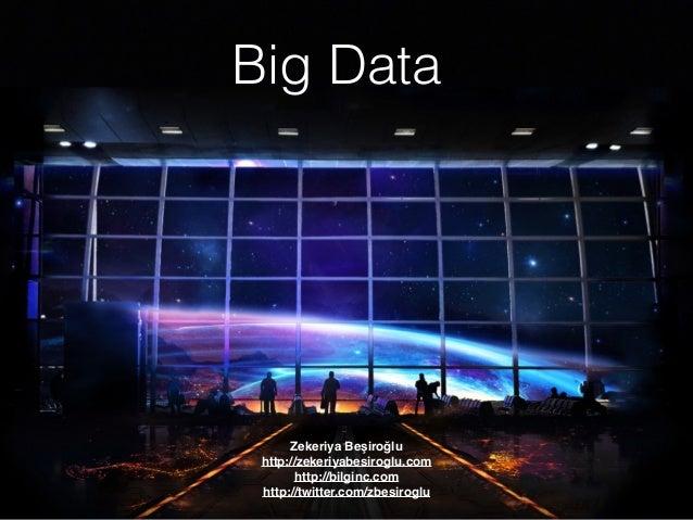 Big Data Zekeriya Beşiroğlu http://zekeriyabesiroglu.com http://bilginc.com http://twitter.com/zbesiroglu