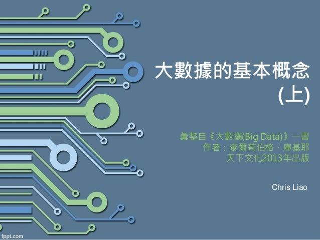 大數據的基本概念 (上) 彙整自《大數據(Big Data)》一書 作者:麥爾荀伯格、庫基耶 天下文化2013年出版 Chris Liao