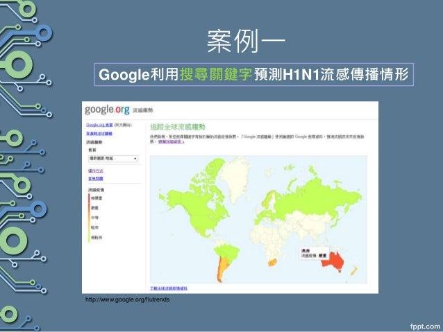 案例一 http://www.google.org/flutrends Google利用搜尋關鍵字預測H1N1流感傳播情形