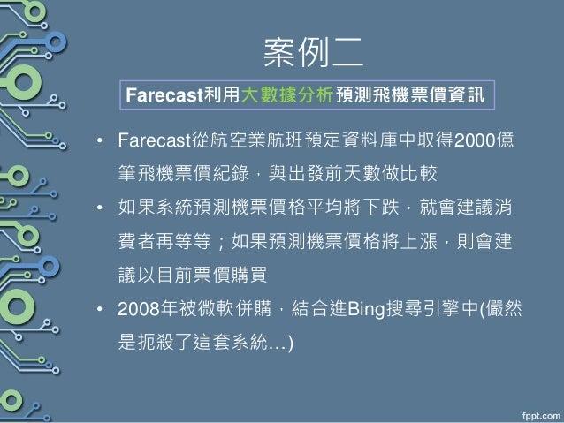 案例二 • Farecast從航空業航班預定資料庫中取得2000億 筆飛機票價紀錄,與出發前天數做比較 • 如果系統預測機票價格平均將下跌,就會建議消 費者再等等;如果預測機票價格將上漲,則會建 議以目前票價購買 • 2008年被微軟併購,結合...