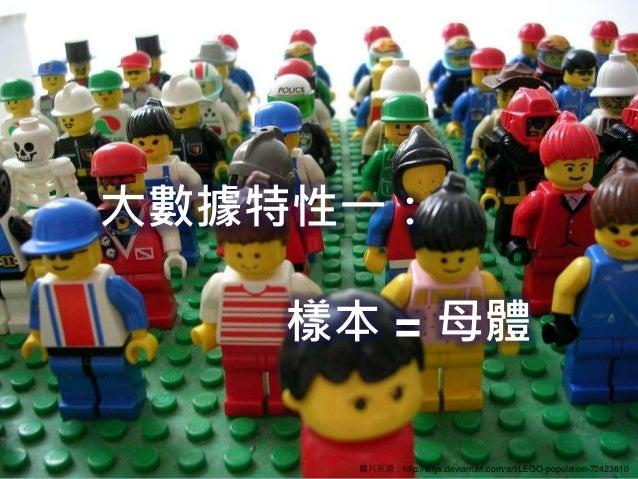 大數據特性一: 樣本 = 母體 圖片來源:http://tiffyx.deviantart.com/art/LEGO-population-72423610