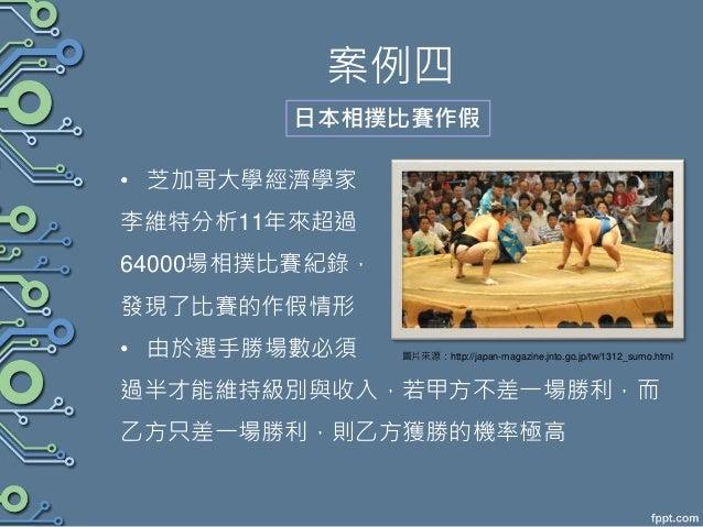 案例四 • 芝加哥大學經濟學家 李維特分析11年來超過 64000場相撲比賽紀錄, 發現了比賽的作假情形 • 由於選手勝場數必須 過半才能維持級別與收入,若甲方不差一場勝利,而 乙方只差一場勝利,則乙方獲勝的機率極高 日本相撲比賽作假 圖片來源...