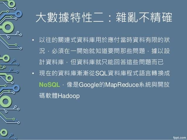 大數據特性二:雜亂不精確 • 以往的關連式資料庫用於應付當時資料有限的狀 況,必須在一開始就知道要問那些問題,據以設 計資料庫,但資料庫就只能回答這些問題而已 • 現在的資料庫漸漸從SQL資料庫程式語言轉換成 NoSQL,像是Google的Ma...