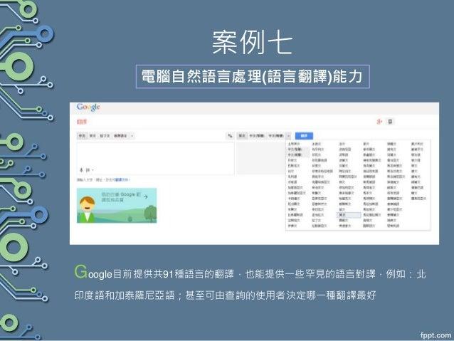 案例七 電腦自然語言處理(語言翻譯)能力 Google目前提供共91種語言的翻譯,也能提供一些罕見的語言對譯,例如:北 印度語和加泰羅尼亞語;甚至可由查詢的使用者決定哪一種翻譯最好